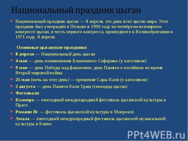 Национальный праздник цыган — 8 апреля, это день всех цыган мира. Этот праздник был утверждён в Польше в 1990 году на четвёртом всемирном конгрессе цыган, в честь первого конгресса, прошедшего в Великобритании в 1971 году, 8 апреля. Основные цыганск…