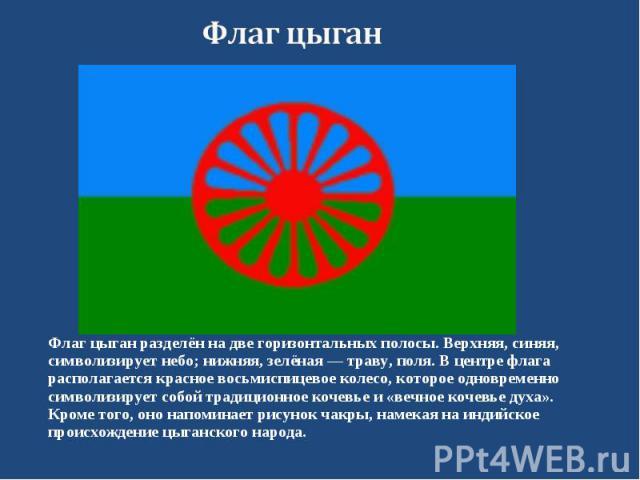Флаг цыган разделён на две горизонтальных полосы. Верхняя, синяя, символизирует небо; нижняя, зелёная — траву, поля. В центре флага располагается красное восьмиспицевое колесо, которое одновременно символизирует собой традиционное кочевье и «вечное …
