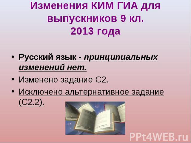Русский язык - принципиальных изменений нет. Русский язык - принципиальных изменений нет. Изменено задание С2. Исключено альтернативное задание (С2.2).