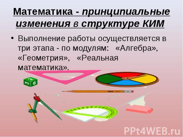 Выполнение работы осуществляется в три этапа - по модулям: «Алгебра», «Геометрия», «Реальная математика». Выполнение работы осуществляется в три этапа - по модулям: «Алгебра», «Геометрия», «Реальная математика».