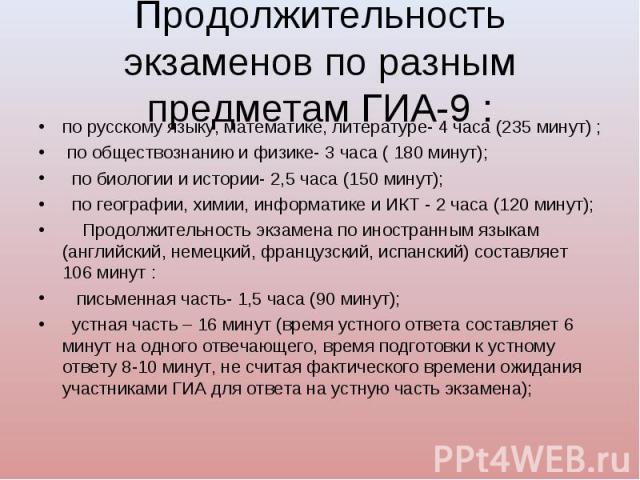 по русскому языку, математике, литературе- 4 часа (235 минут) ; по русскому языку, математике, литературе- 4 часа (235 минут) ; по обществознанию и физике- 3 часа ( 180 минут); по биологии и истории- 2,5 часа (150 минут);  по…