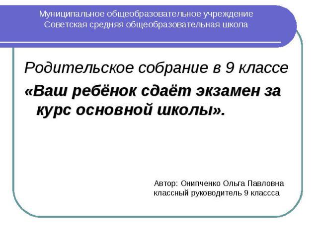 Муниципальное общеобразовательное учреждение Советская средняя общеобразовательная школа Родительское собрание в 9 классе «Ваш ребёнок сдаёт экзамен за курс основной школы».