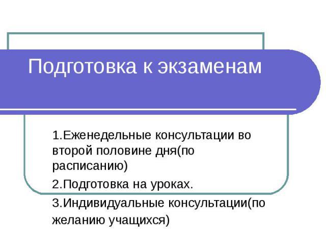 Подготовка к экзаменам 1.Еженедельные консультации во второй половине дня(по расписанию) 2.Подготовка на уроках. 3.Индивидуальные консультации(по желанию учащихся)