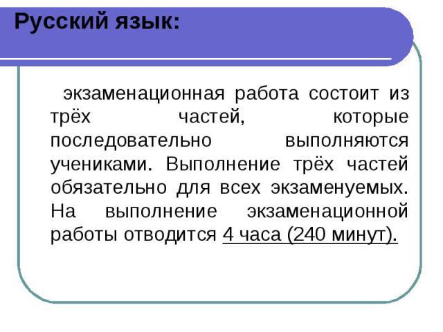 Русский язык: экзаменационная работа состоит из трёх частей, которые последовательно выполняются учениками. Выполнение трёх частей обязательно для всех экзаменуемых. На выполнение экзаменационной работы отводится 4 часа (240 минут).