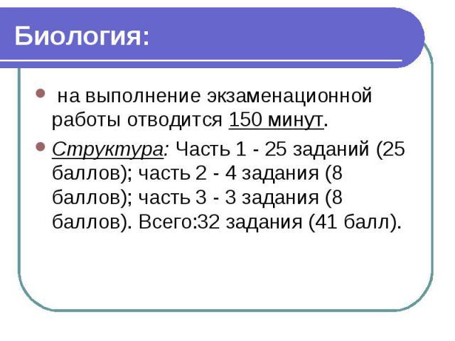 Биология: на выполнение экзаменационной работы отводится 150 минут. Структура: Часть 1 - 25 заданий (25 баллов); часть 2 - 4 задания (8 баллов); часть 3 - 3 задания (8 баллов). Всего:32 задания (41 балл).