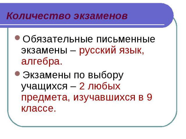 Обязательные письменные экзамены – русский язык, алгебра. Обязательные письменные экзамены – русский язык, алгебра. Экзамены по выбору учащихся – 2 любых предмета, изучавшихся в 9 классе.