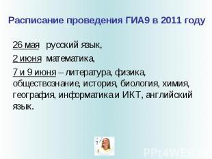 Расписание проведения ГИА9 в 2011 году 26 мая русский язык, 2 июня математика, 7