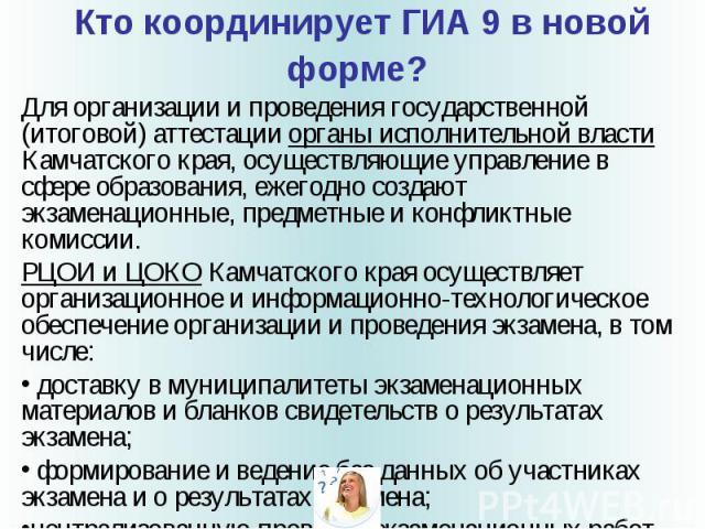 Кто координирует ГИА 9 в новой форме? Для организации и проведения государственной (итоговой) аттестации органы исполнительной власти Камчатского края, осуществляющие управление в сфере образования, ежегодно создают экзаменационные, предметные и кон…