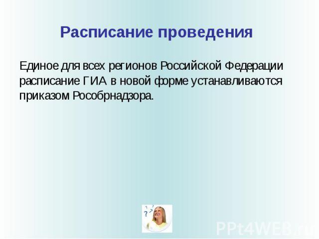 Расписание проведения Единое для всех регионов Российской Федерации расписание ГИА в новой форме устанавливаются приказом Рособрнадзора.