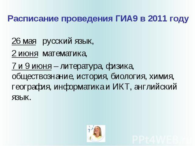 Расписание проведения ГИА9 в 2011 году 26 мая русский язык, 2 июня математика, 7 и 9 июня – литература, физика, обществознание, история, биология, химия, география, информатика и ИКТ, английский язык.