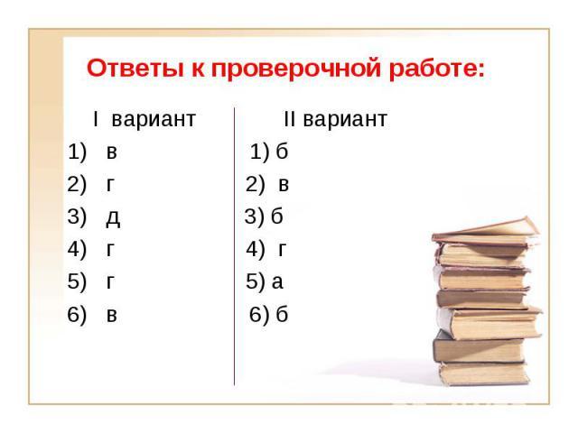 I вариант II вариант I вариант II вариант 1) в 1) б 2) г 2) в 3) д 3) б 4) г 4) г 5) г 5) а 6) в 6) б