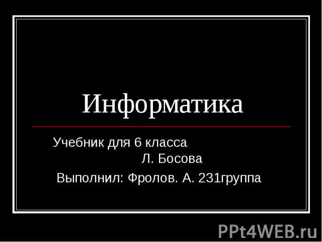 Информатика Учебник для 6 класса Л. Босова Выполнил: Фролов. А. 231группа