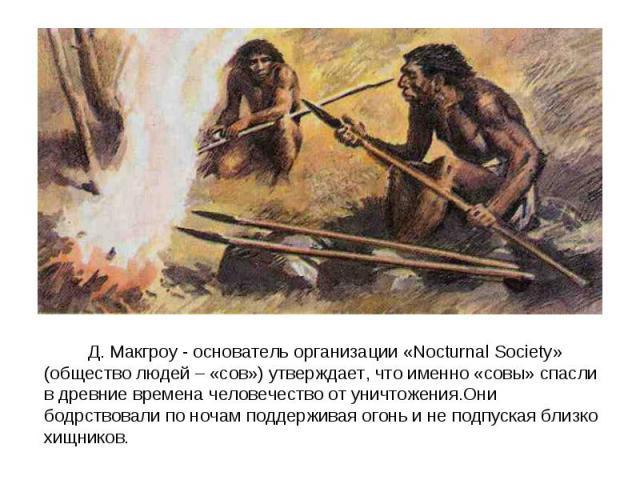 Д. Макгроу - основатель организации «Nocturnal Society» (общество людей – «сов») утверждает, что именно «совы» спасли в древние времена человечество от уничтожения.Они бодрствовали по ночам поддерживая огонь и не подпуская близко хищников.