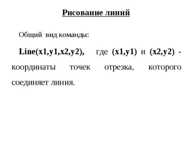 Общий вид команды: Общий вид команды: Line(x1,y1,x2,y2), где (x1,y1) и (x2,y2) - координаты точек отрезка, которого соединяет линия.
