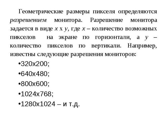 Геометрические размеры пикселя определяются разрешением монитора. Разрешение монитора задается в виде x x y, где x – количество возможных пикселов на экране по горизонтали, а y – количество пикселов по вертикали. Например, известны следующие разреше…