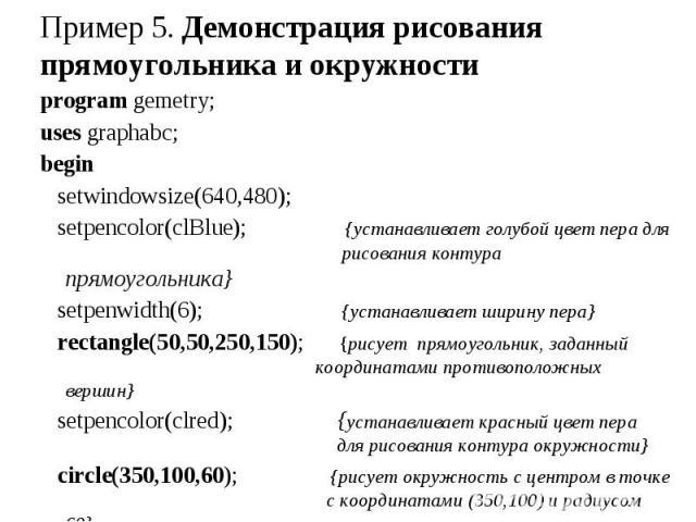 program gemetry; program gemetry; uses graphabc; begin setwindowsize(640,480); setpencolor(clBlue); {устанавливает голубой цвет пера для рисования контура прямоугольника} setpenwidth(6); {устанавливает ширину пера} rectangle(50,50,250,150); {рисует …