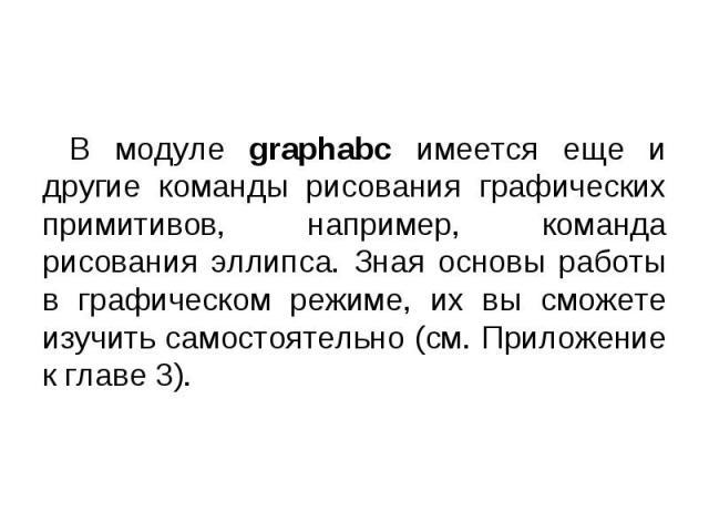 В модуле graphabc имеется еще и другие команды рисования графических примитивов, например, команда рисования эллипса. Зная основы работы в графическом режиме, их вы сможете изучить самостоятельно (см. Приложение к главе 3). В модуле graphabc имеется…