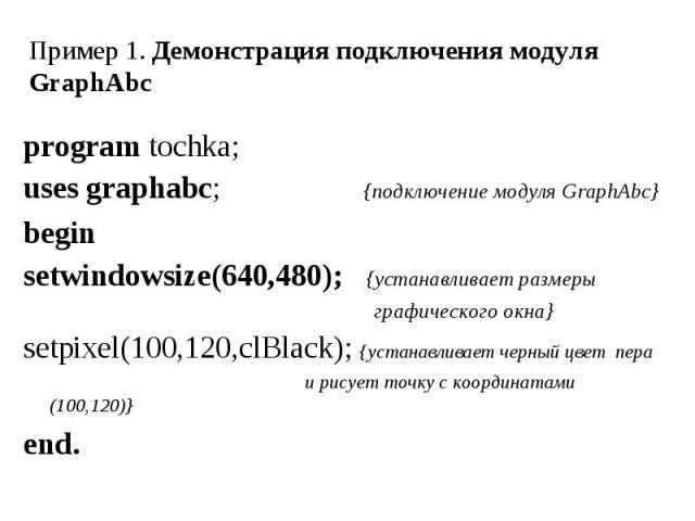 program tochka; program tochka; uses graphabc; {подключение модуля GraphAbc} begin setwindowsize(640,480); {устанавливает размеры графического окна} setpixel(100,120,clBlack); {устанавливает черный цвет пера и рисует точку с координатами (100,120)} end.