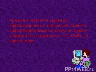 Хранение является одним из информационных процессов .Хранить информацию можно в