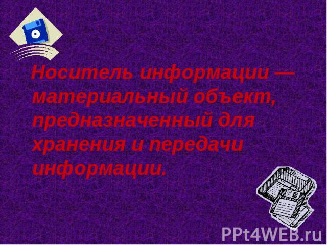 Носитель информации — материальный объект, предназначенный для хранения и передачи информации. Носитель информации — материальный объект, предназначенный для хранения и передачи информации.