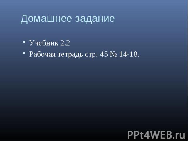 Учебник 2.2 Учебник 2.2 Рабочая тетрадь стр. 45 № 14-18.