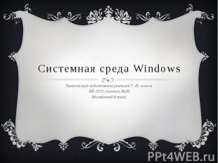 Системная среда Windows Презентация подготовлена ученицей 7 «Б» класса МБ ОУО ги