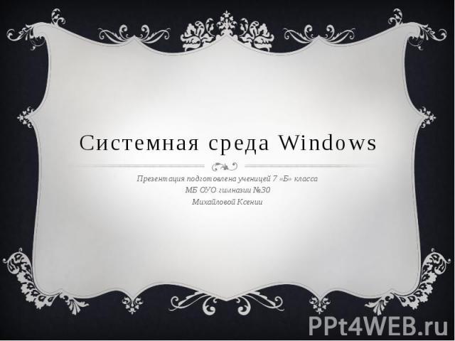 Системная среда Windows Презентация подготовлена ученицей 7 «Б» класса МБ ОУО гимназии №30 Михайловой Ксении