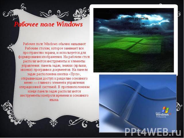 Рабочее полеWindows Рабочее поле Windows обычно называют Рабочим столом, которое занимает все пространство экрана, и используется для формирования изображения. На рабочем столе располагаются инструменты и элементы управления: панель зада…