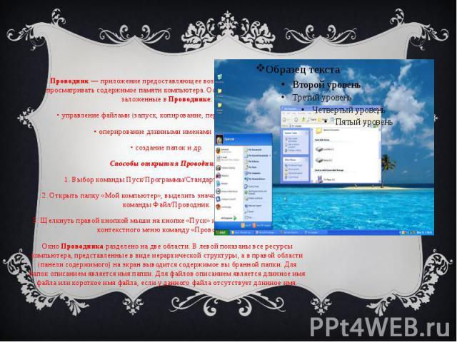 Проводник Проводник— приложение предоставляющее возможность комфортно просматривать содержимое памяти компьютера. Основные возможности, заложенные вПроводнике: • управление файлами (запуск, копирование, перемещение, поиск); • оперировани…