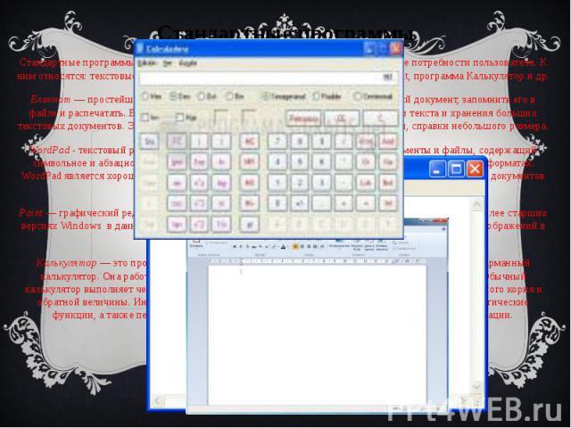 Стандартные программы Стандартные программы, заложенные в Windows, позволяют удовлетворить многие потребности пользователя. К ним относятся: текстовые редакторы Блокнот, WordPad, графический редактор Раint, программа Калькулятор и др. Блокнот—…
