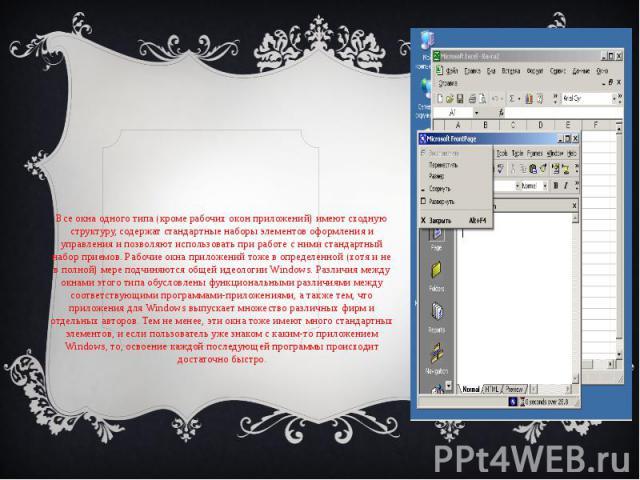 Все окна одного типа (кроме рабочих окон приложений) имеют сходную структуру, содержат стандартные наборы элементов оформления и управления и позволяют использовать при работе с ними стандартный набор приемов. Рабочие окна приложений тоже в определе…
