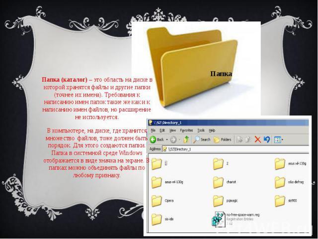 Папка Папка (каталог)– это область на диске в которой хранятся файлы и другие папки (точнее их имена). Требования к написанию имен папок такие же как и к написанию имен файлов, но расширение не используется. В компьютере, на диске, где хранитс…