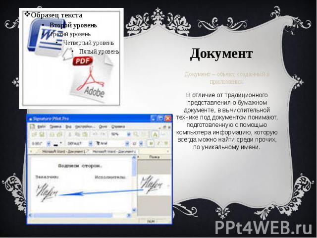 Документ Документ – объект, созданный в приложении. В отличие от традиционного представления о бумажном документе, в вычислительной технике под документом понимают, подготовленную с помощью компьютера информацию, которую всегда можно найти среди про…