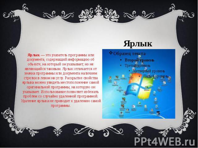 Ярлык Ярлык— это указатель программы или документа, содержащий информацию об объекте, на который он указывает, но не являющийся таковым. Ярлык отличается от значка программы или документа наличием стрелки в левом ни углу. Раскрытие свойства яр…