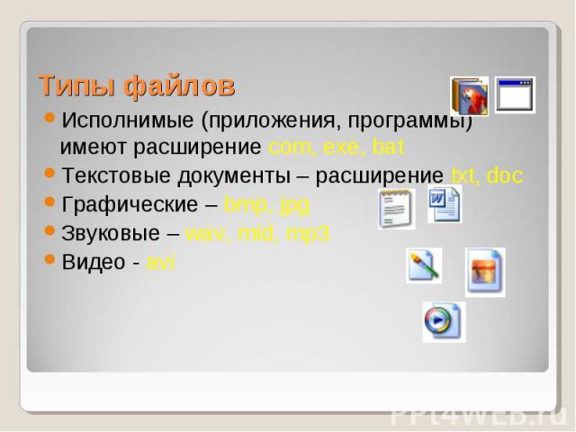 Исполнимые (приложения, программы) имеют расширение com, exe, bat Исполнимые (приложения, программы) имеют расширение com, exe, bat Текстовые документы – расширение txt, doc Графические – bmp, jpg Звуковые – wav, mid, mp3 Видео - avi