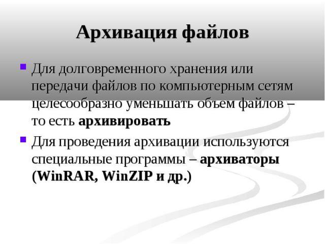 Архивация файлов Для долговременного хранения или передачи файлов по компьютерным сетям целесообразно уменьшать объем файлов – то есть архивировать Для проведения архивации используются специальные программы – архиваторы (WinRAR, WinZIP и др.)