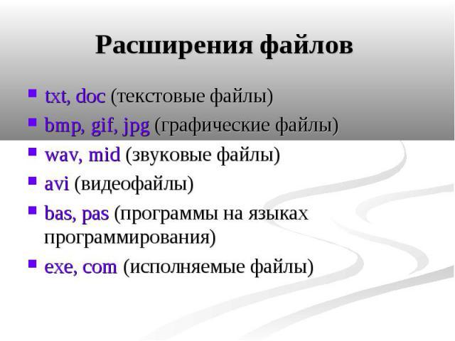 Расширения файлов txt, doc (текстовые файлы) bmp, gif, jpg (графические файлы) wav, mid (звуковые файлы) аvi (видеофайлы) bas, pas (программы на языках программирования) exe, com (исполняемые файлы)
