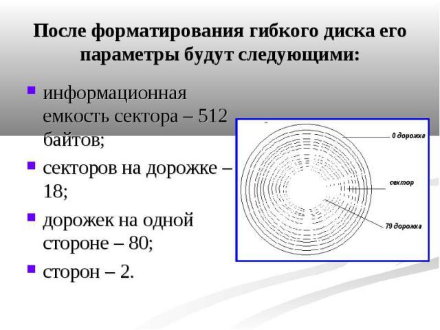 После форматирования гибкого диска его параметры будут следующими: информационная емкость сектора – 512 байтов; секторов на дорожке – 18; дорожек на одной стороне – 80; сторон – 2.