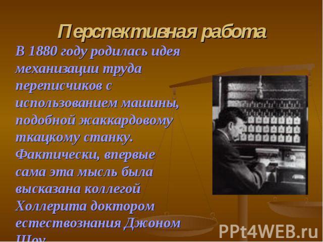 В 1880 году родилась идея механизации труда переписчиков с использованием машины, подобной жаккардовому ткацкому станку. Фактически, впервые сама эта мысль была высказана коллегой Холлерита доктором естествознания Джоном Шоу. В 1880 году родилась ид…