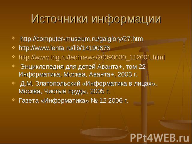http://computer-museum.ru/galglory/27.htm http://computer-museum.ru/galglory/27.htm http://www.lenta.ru/lib/14190676 http://www.thg.ru/technews/20090630_112001.html Энциклопедия для детей Аванта+, том 22 Информатика, Москва, Аванта+, 2003 г. Д.М. Зл…