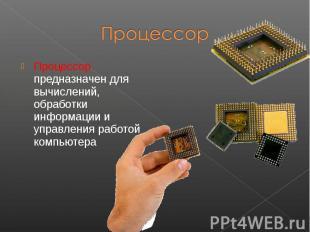Процессор предназначен для вычислений, обработки информации и управления работой