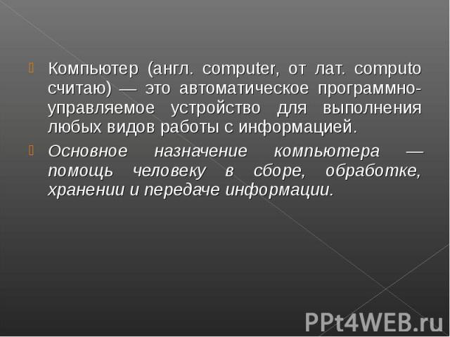 Компьютер (англ. computer, от лат. computo считаю) — это автоматическое программно-управляемое устройство для выполнения любых видов работы с информацией. Компьютер (англ. computer, от лат. computo считаю) — это автоматическое программно-управляемое…