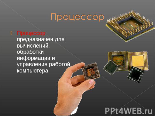Процессор предназначен для вычислений, обработки информации и управления работой компьютера Процессор предназначен для вычислений, обработки информации и управления работой компьютера