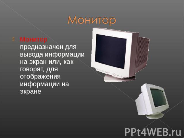 Монитор предназначен для вывода информации на экран или, как говорят, для отображения информации на экране Монитор предназначен для вывода информации на экран или, как говорят, для отображения информации на экране