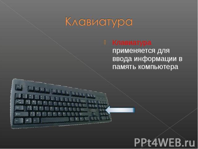 Клавиатура применяется для ввода информации в память компьютера Клавиатура применяется для ввода информации в память компьютера