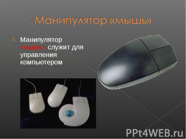 Манипулятор «мышь» служит для управления компьютером Манипулятор «мышь» служит для управления компьютером