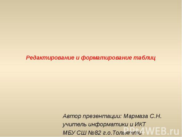 Редактирование и форматирование таблиц Автор презентации: Мармаза С.Н. учитель информатики и ИКТ МБУ СШ №82 г.о.Тольятти
