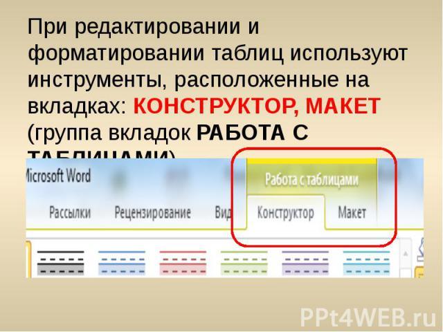 При редактировании и форматировании таблиц используют инструменты, расположенные на вкладках: КОНСТРУКТОР, МАКЕТ (группа вкладок РАБОТА С ТАБЛИЦАМИ) При редактировании и форматировании таблиц используют инструменты, расположенные на вкладках: КОНСТР…