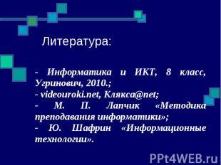 Литература: - Информатика и ИКТ, 8 класс, Угринович, 2010.; - videouroki.net, Кл