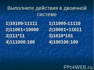 Выполните действия в двоичной системе 1)10100-11111 2)11001+10000 3)111*11 4)111